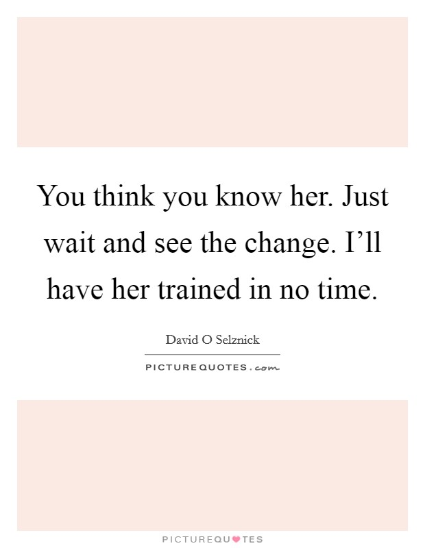 You think you know her. Just wait and see the change. I'll have her trained in no time Picture Quote #1