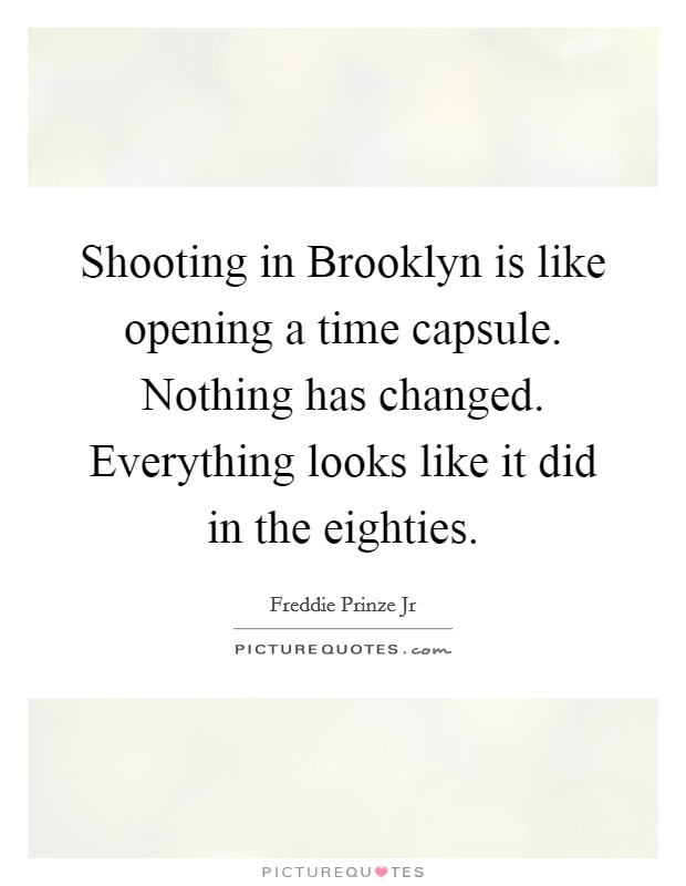 Shooting in Brooklyn is like opening a time capsule. Nothing has changed. Everything looks like it did in the eighties Picture Quote #1