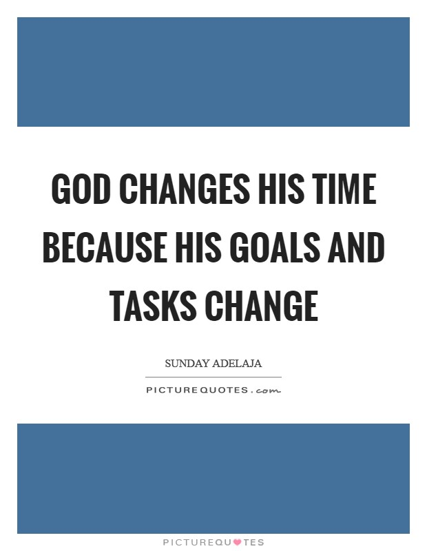 God changes His time because His goals and tasks change Picture Quote #1