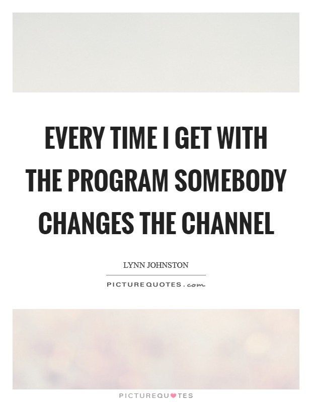 Every time I get with the program somebody changes the channel Picture Quote #1