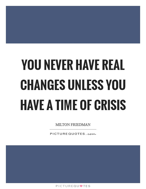 You never have real changes unless you have a time of crisis Picture Quote #1