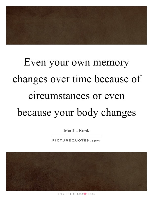 Even your own memory changes over time because of circumstances or even because your body changes Picture Quote #1
