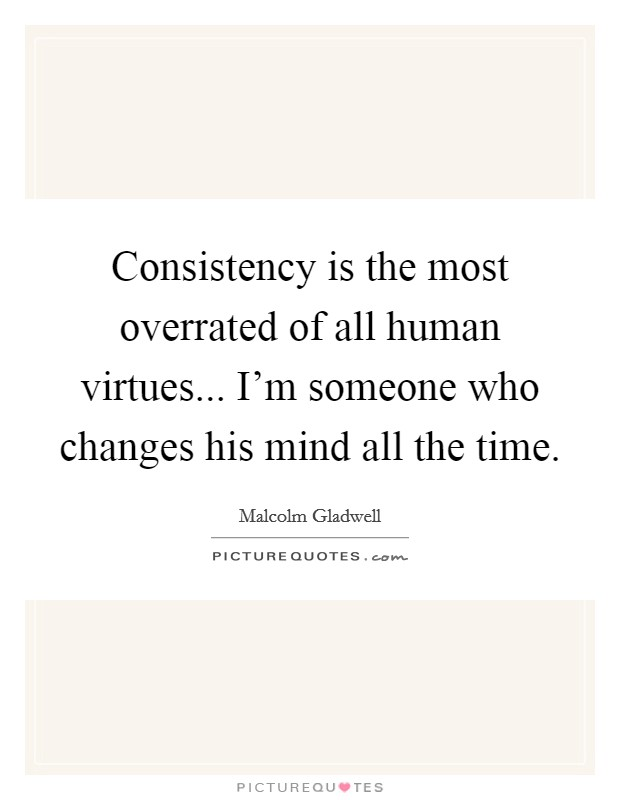 Consistency is the most overrated of all human virtues... I'm someone who changes his mind all the time Picture Quote #1