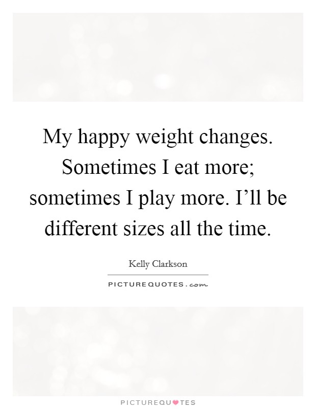 My happy weight changes. Sometimes I eat more; sometimes I play more. I'll be different sizes all the time Picture Quote #1