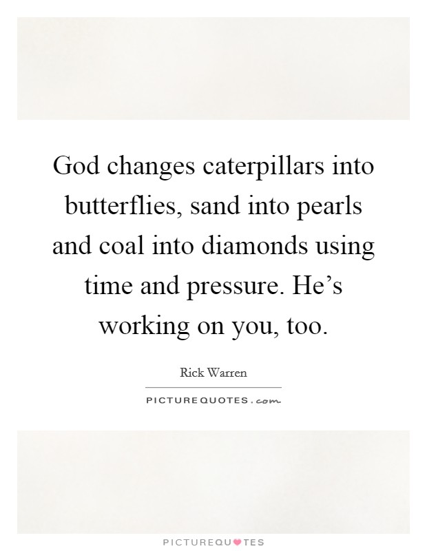God changes caterpillars into butterflies, sand into pearls and coal into diamonds using time and pressure. He's working on you, too Picture Quote #1