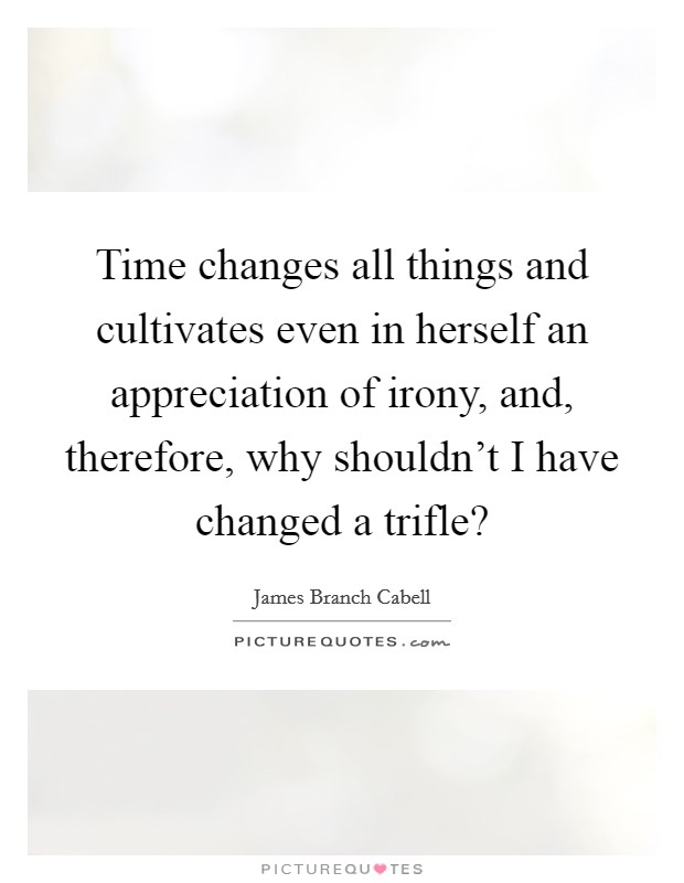 Time changes all things and cultivates even in herself an appreciation of irony, and, therefore, why shouldn't I have changed a trifle? Picture Quote #1
