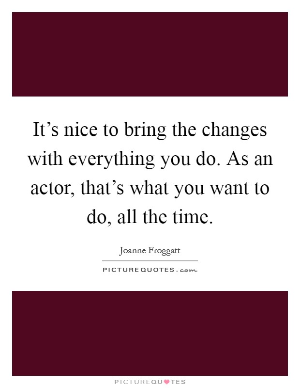 It's nice to bring the changes with everything you do. As an actor, that's what you want to do, all the time Picture Quote #1