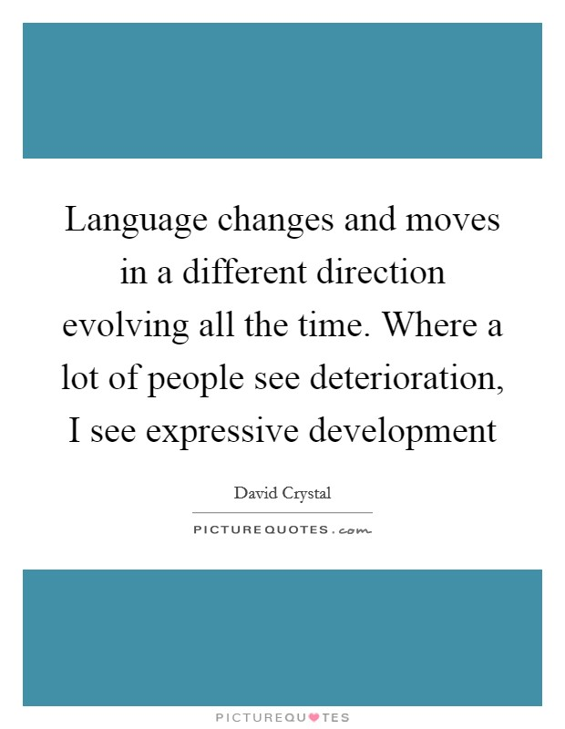 Language changes and moves in a different direction evolving all the time. Where a lot of people see deterioration, I see expressive development Picture Quote #1
