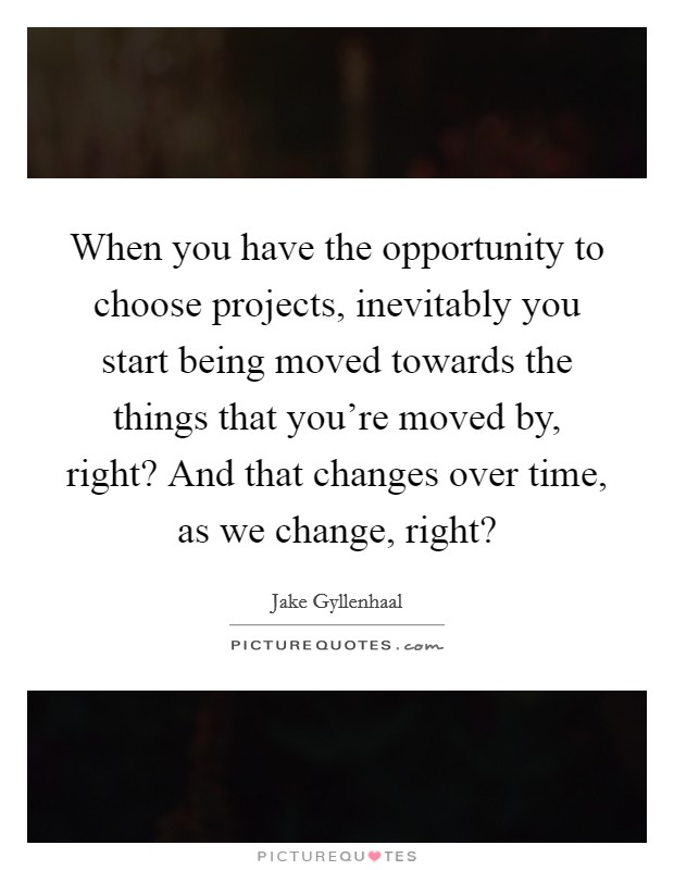 When you have the opportunity to choose projects, inevitably you start being moved towards the things that you're moved by, right? And that changes over time, as we change, right? Picture Quote #1