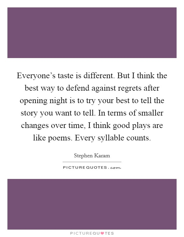 Everyone's taste is different. But I think the best way to defend against regrets after opening night is to try your best to tell the story you want to tell. In terms of smaller changes over time, I think good plays are like poems. Every syllable counts Picture Quote #1