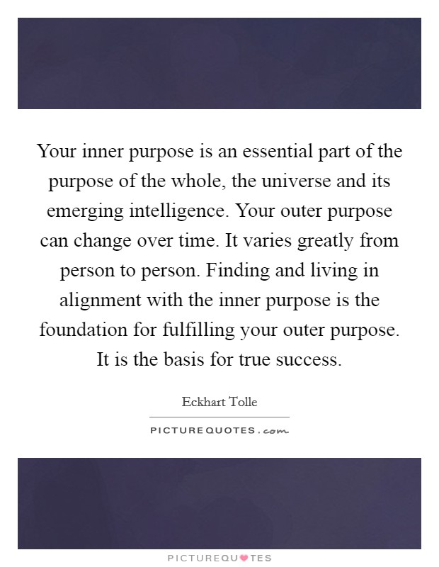 Your inner purpose is an essential part of the purpose of the whole, the universe and its emerging intelligence. Your outer purpose can change over time. It varies greatly from person to person. Finding and living in alignment with the inner purpose is the foundation for fulfilling your outer purpose. It is the basis for true success Picture Quote #1