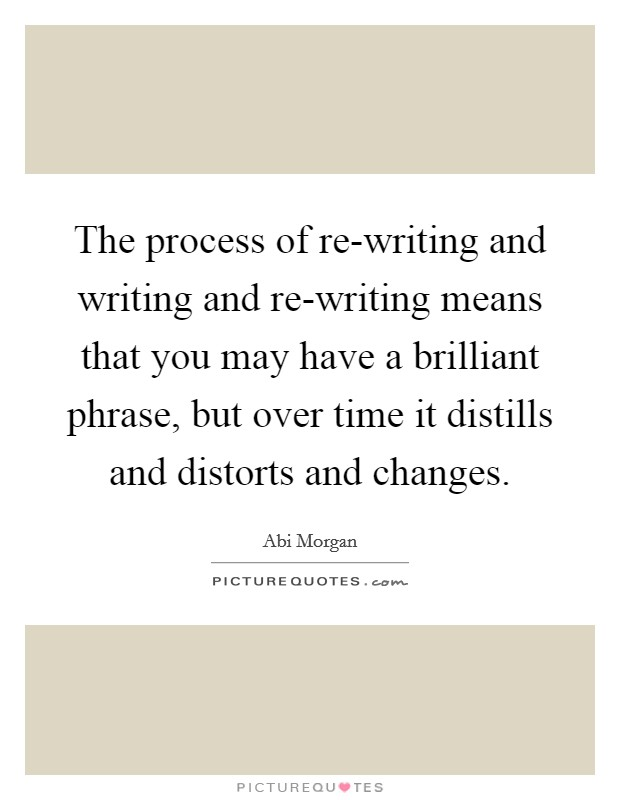 The process of re-writing and writing and re-writing means that you may have a brilliant phrase, but over time it distills and distorts and changes Picture Quote #1