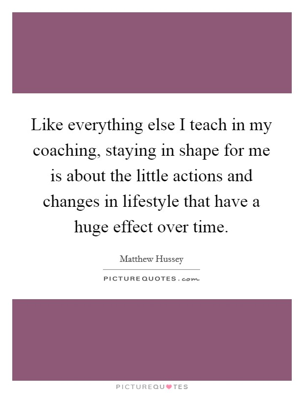 Like everything else I teach in my coaching, staying in shape for me is about the little actions and changes in lifestyle that have a huge effect over time Picture Quote #1