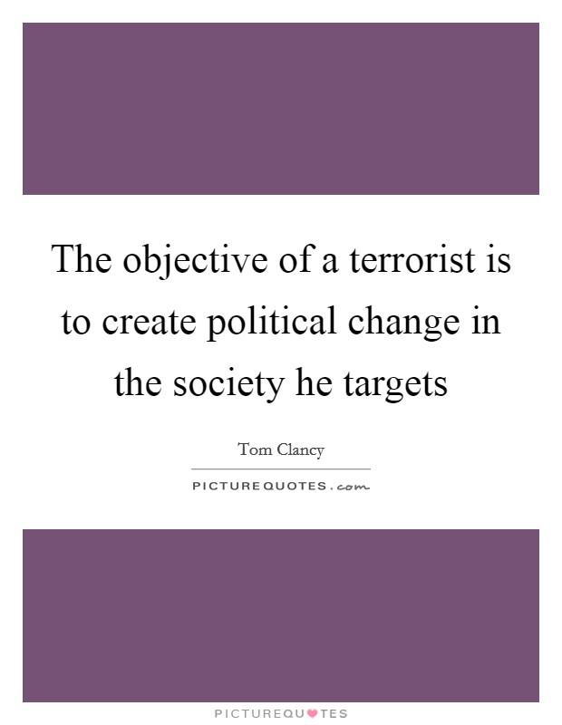 The objective of a terrorist is to create political change in the society he targets Picture Quote #1