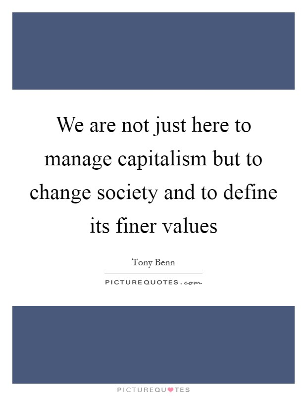 We are not just here to manage capitalism but to change society and to define its finer values Picture Quote #1