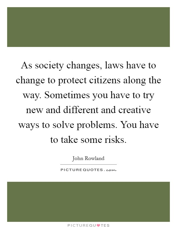As society changes, laws have to change to protect citizens along the way. Sometimes you have to try new and different and creative ways to solve problems. You have to take some risks Picture Quote #1
