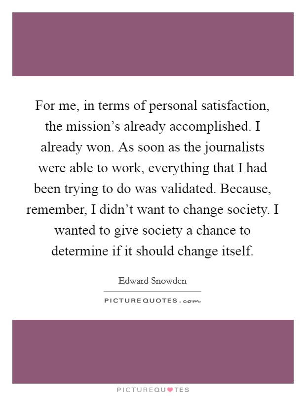 For me, in terms of personal satisfaction, the mission's already accomplished. I already won. As soon as the journalists were able to work, everything that I had been trying to do was validated. Because, remember, I didn't want to change society. I wanted to give society a chance to determine if it should change itself Picture Quote #1