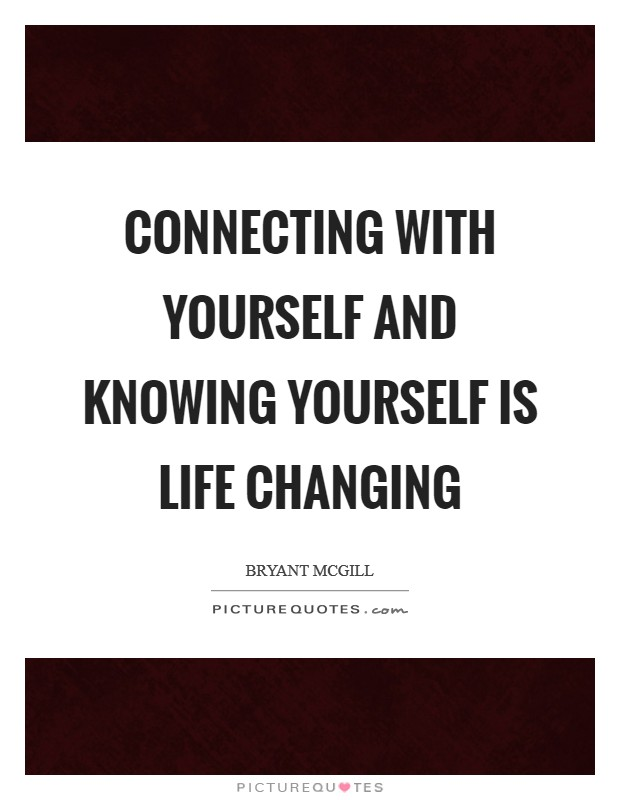 Connecting with yourself and knowing yourself is life changing Picture Quote #1