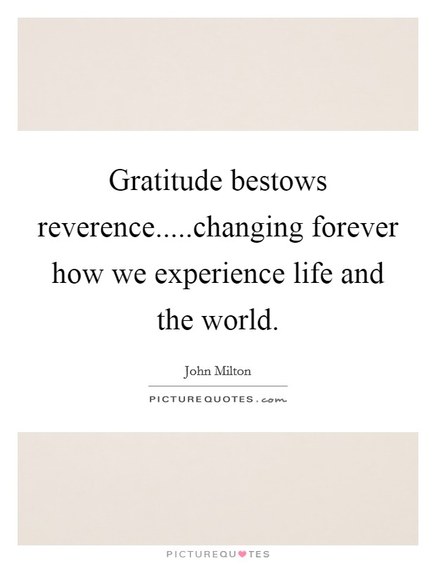 Gratitude bestows reverence.....changing forever how we experience life and the world Picture Quote #1