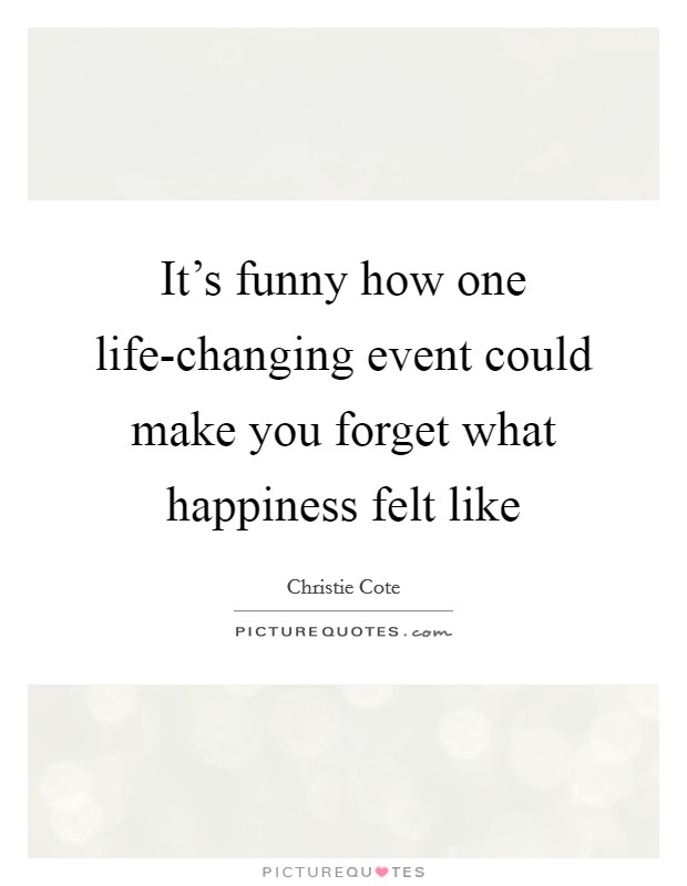 It's funny how one life-changing event could make you forget what happiness felt like Picture Quote #1