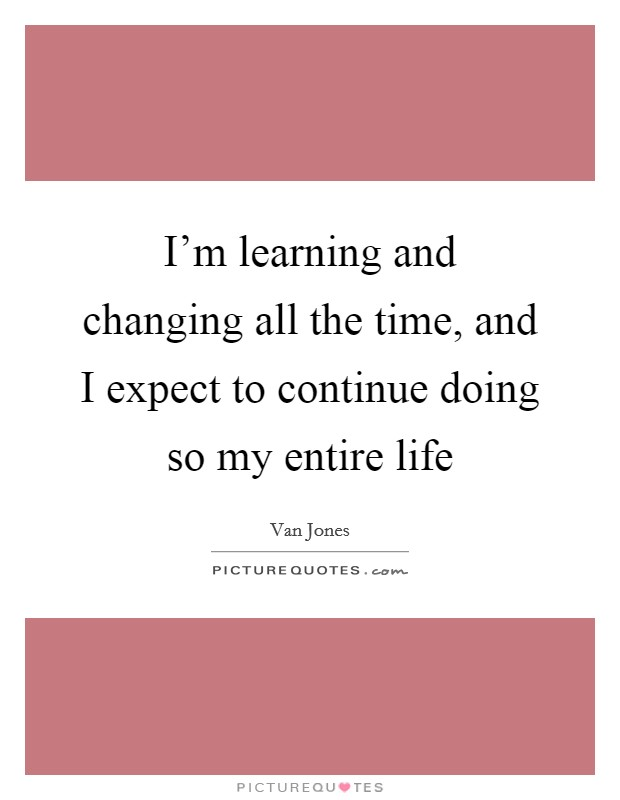 I'm learning and changing all the time, and I expect to continue doing so my entire life Picture Quote #1