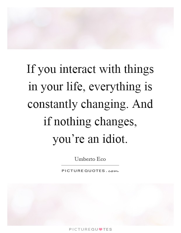 If you interact with things in your life, everything is constantly changing. And if nothing changes, you're an idiot Picture Quote #1