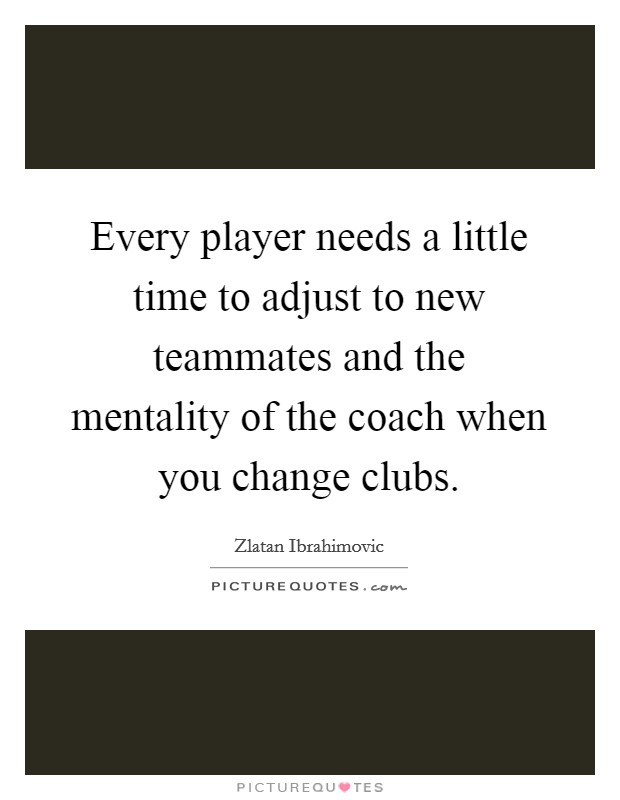 Every player needs a little time to adjust to new teammates and the mentality of the coach when you change clubs. Picture Quote #1