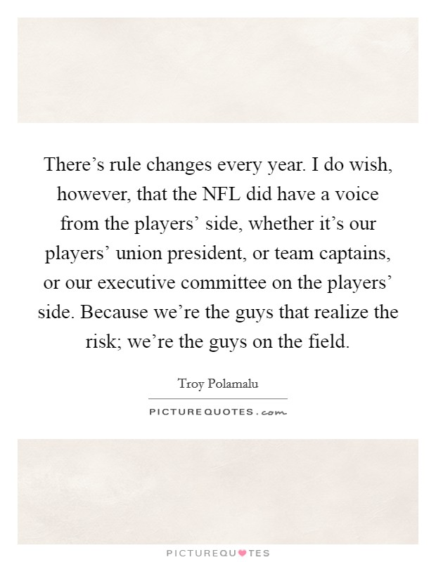 There's rule changes every year. I do wish, however, that the NFL did have a voice from the players' side, whether it's our players' union president, or team captains, or our executive committee on the players' side. Because we're the guys that realize the risk; we're the guys on the field Picture Quote #1