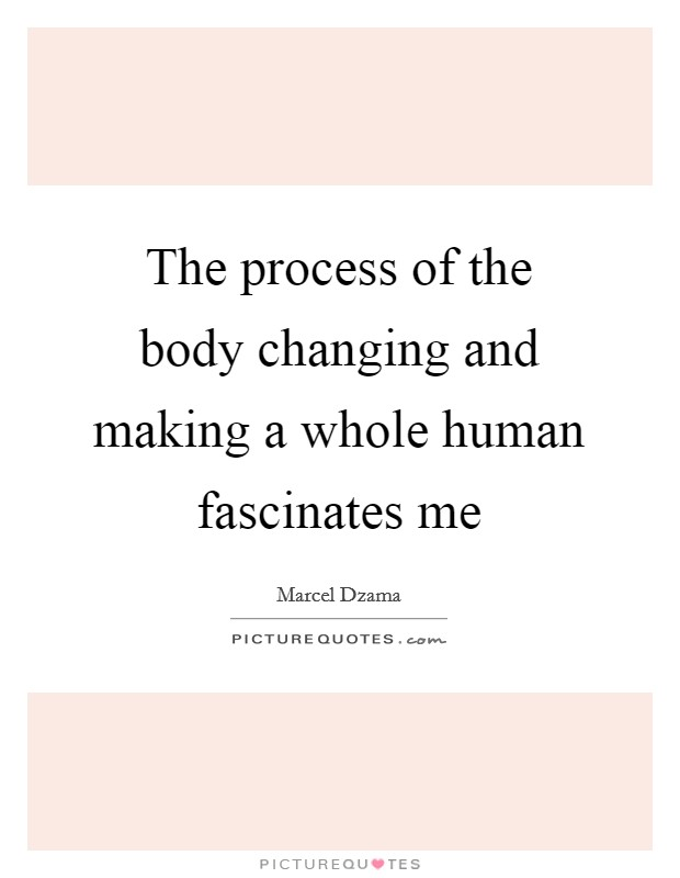 The process of the body changing and making a whole human fascinates me Picture Quote #1