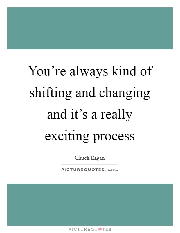 You're always kind of shifting and changing and it's a really exciting process Picture Quote #1