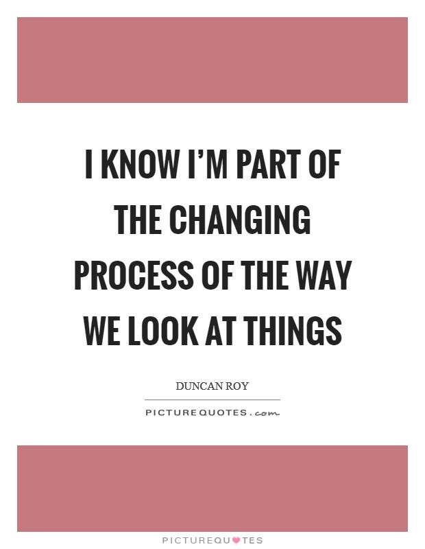 I know I'm part of the changing process of the way we look at things Picture Quote #1