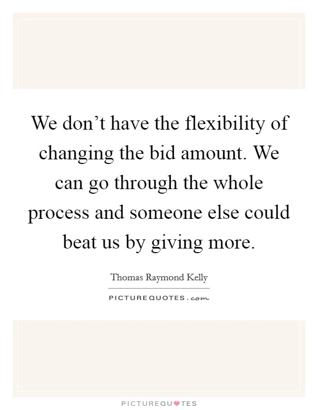 We don't have the flexibility of changing the bid amount. We can go through the whole process and someone else could beat us by giving more Picture Quote #1
