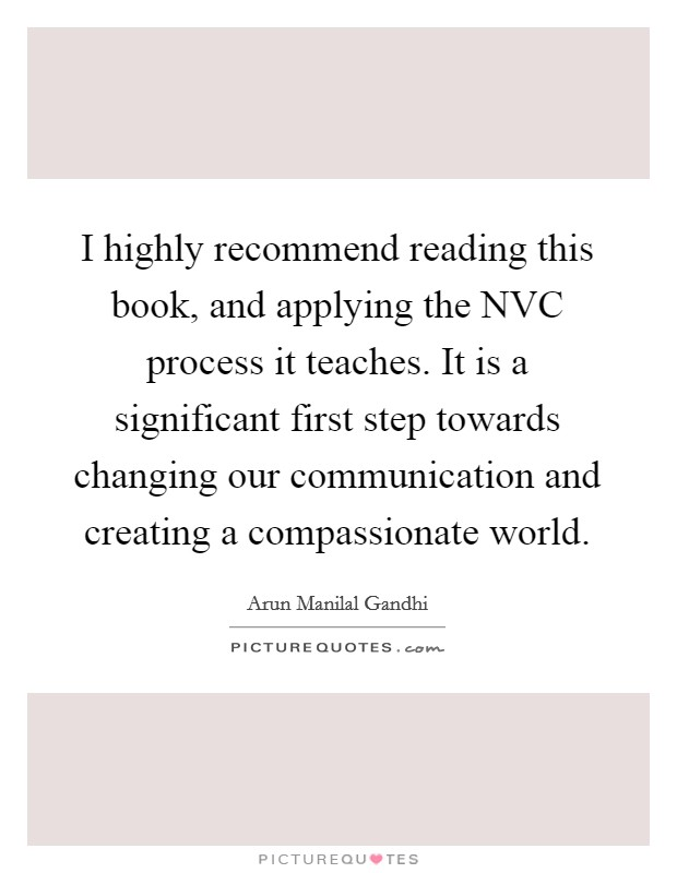 I highly recommend reading this book, and applying the NVC process it teaches. It is a significant first step towards changing our communication and creating a compassionate world Picture Quote #1