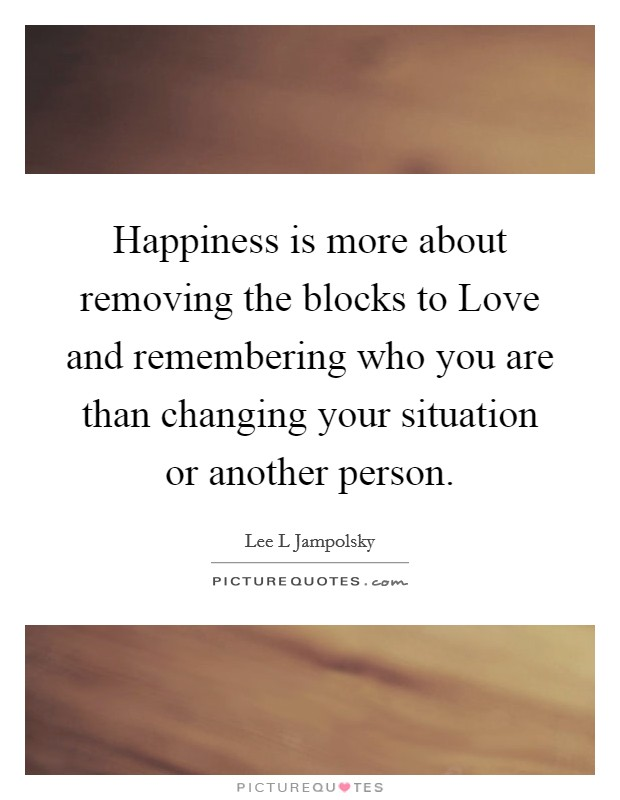 Happiness is more about removing the blocks to Love and remembering who you are than changing your situation or another person Picture Quote #1