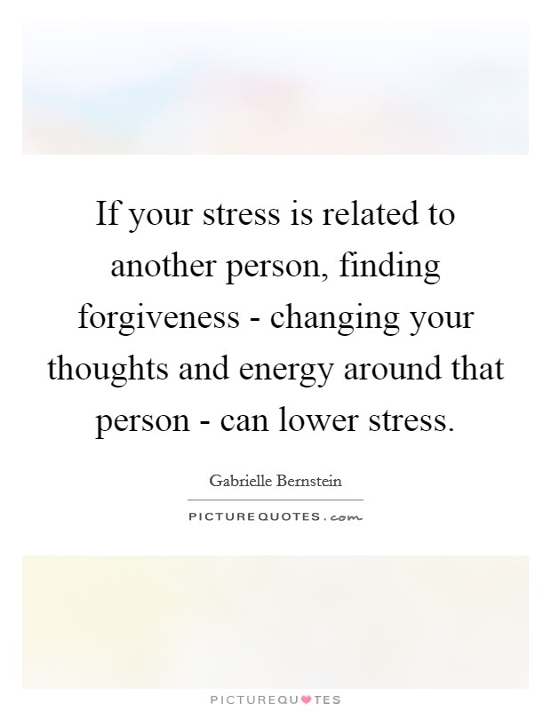 If your stress is related to another person, finding forgiveness - changing your thoughts and energy around that person - can lower stress Picture Quote #1