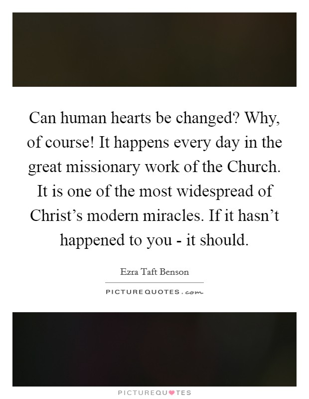 Can human hearts be changed? Why, of course! It happens every day in the great missionary work of the Church. It is one of the most widespread of Christ's modern miracles. If it hasn't happened to you - it should Picture Quote #1