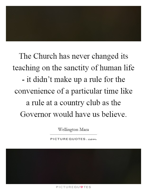 The Church has never changed its teaching on the sanctity of human life - it didn't make up a rule for the convenience of a particular time like a rule at a country club as the Governor would have us believe Picture Quote #1
