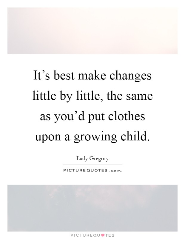 It's best make changes little by little, the same as you'd put clothes upon a growing child Picture Quote #1