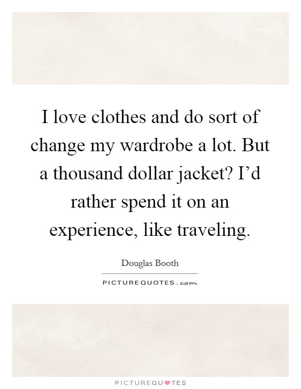 I love clothes and do sort of change my wardrobe a lot. But a thousand dollar jacket? I'd rather spend it on an experience, like traveling Picture Quote #1