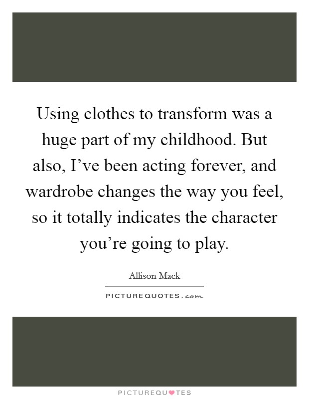 Using clothes to transform was a huge part of my childhood. But also, I've been acting forever, and wardrobe changes the way you feel, so it totally indicates the character you're going to play Picture Quote #1