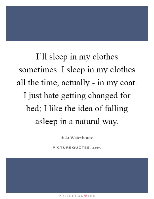 I'll sleep in my clothes sometimes. I sleep in my clothes all the time, actually - in my coat. I just hate getting changed for bed; I like the idea of falling asleep in a natural way Picture Quote #1