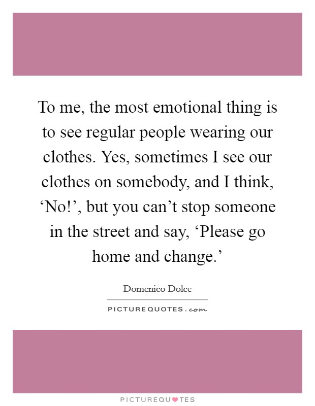 To me, the most emotional thing is to see regular people wearing our clothes. Yes, sometimes I see our clothes on somebody, and I think, 'No!', but you can't stop someone in the street and say, 'Please go home and change.' Picture Quote #1