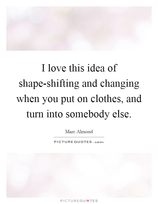 I love this idea of shape-shifting and changing when you put on clothes, and turn into somebody else Picture Quote #1