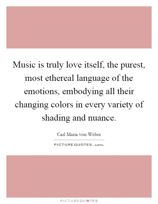 Music is truly love itself, the purest, most ethereal language of the emotions, embodying all their changing colors in every variety of shading and nuance Picture Quote #1