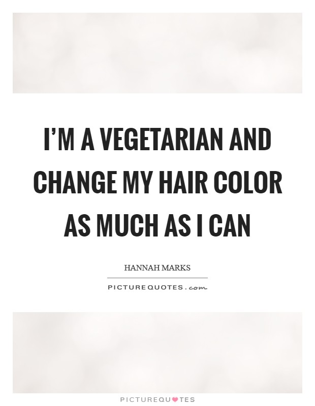 I'm a vegetarian and change my hair color as much as I can Picture Quote #1