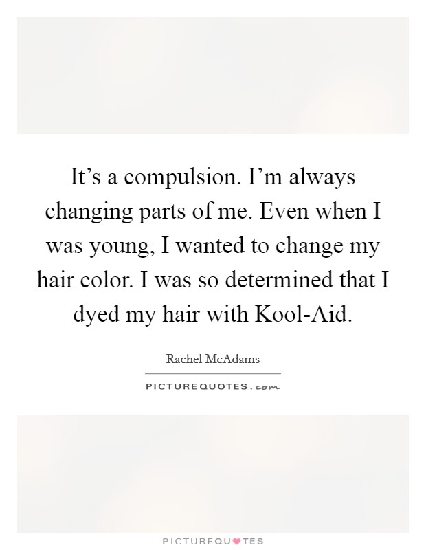 It's a compulsion. I'm always changing parts of me. Even when I was young, I wanted to change my hair color. I was so determined that I dyed my hair with Kool-Aid Picture Quote #1
