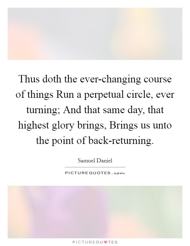 Thus doth the ever-changing course of things Run a perpetual circle, ever turning; And that same day, that highest glory brings, Brings us unto the point of back-returning Picture Quote #1