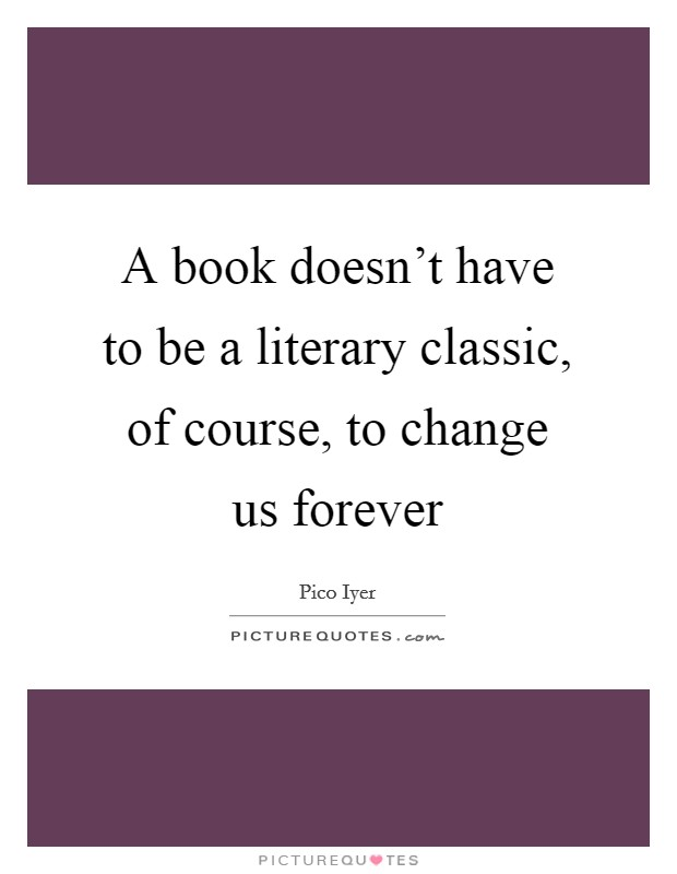 A book doesn't have to be a literary classic, of course, to change us forever Picture Quote #1