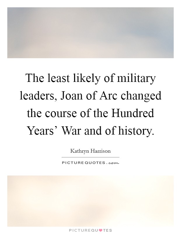 The least likely of military leaders, Joan of Arc changed the course of the Hundred Years' War and of history Picture Quote #1