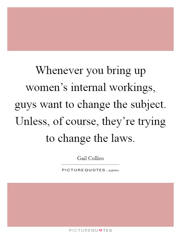 Whenever you bring up women's internal workings, guys want to change the subject. Unless, of course, they're trying to change the laws Picture Quote #1